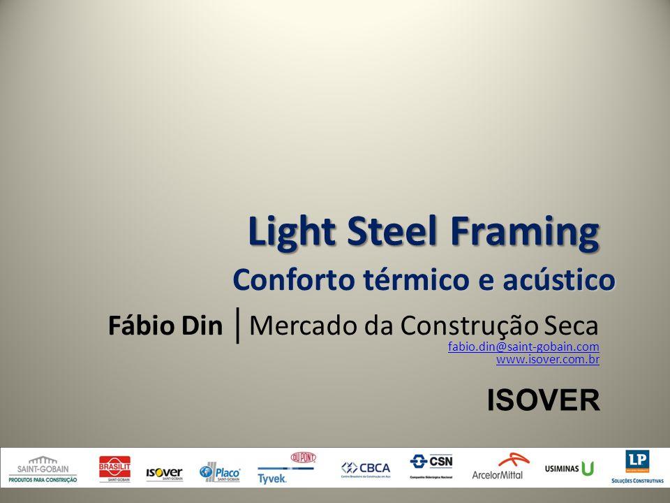 Fábio Din │ Mercado da Construção Seca fabio.din@saint-gobain.com www.isover.com.br Conforto térmico e acústico ISOVER Light Steel Framing