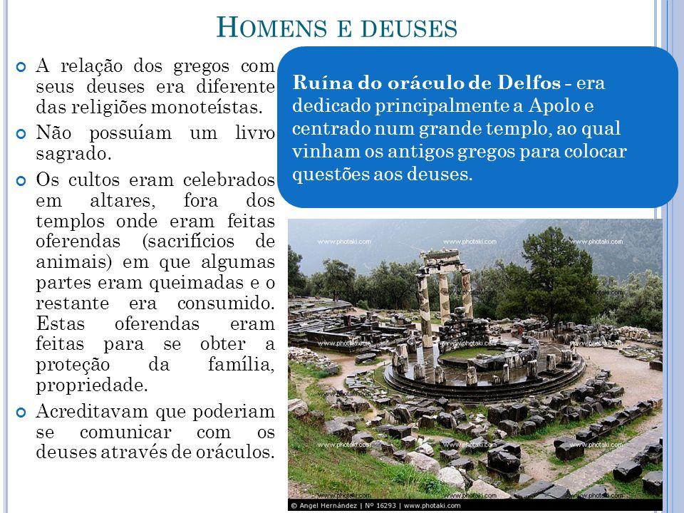 H OMENS E DEUSES A relação dos gregos com seus deuses era diferente das religiões monoteístas. Não possuíam um livro sagrado. Os cultos eram celebrado