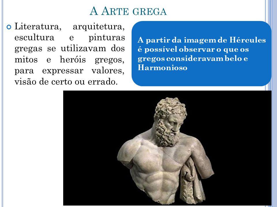 A A RTE GREGA Literatura, arquitetura, escultura e pinturas gregas se utilizavam dos mitos e heróis gregos, para expressar valores, visão de certo ou