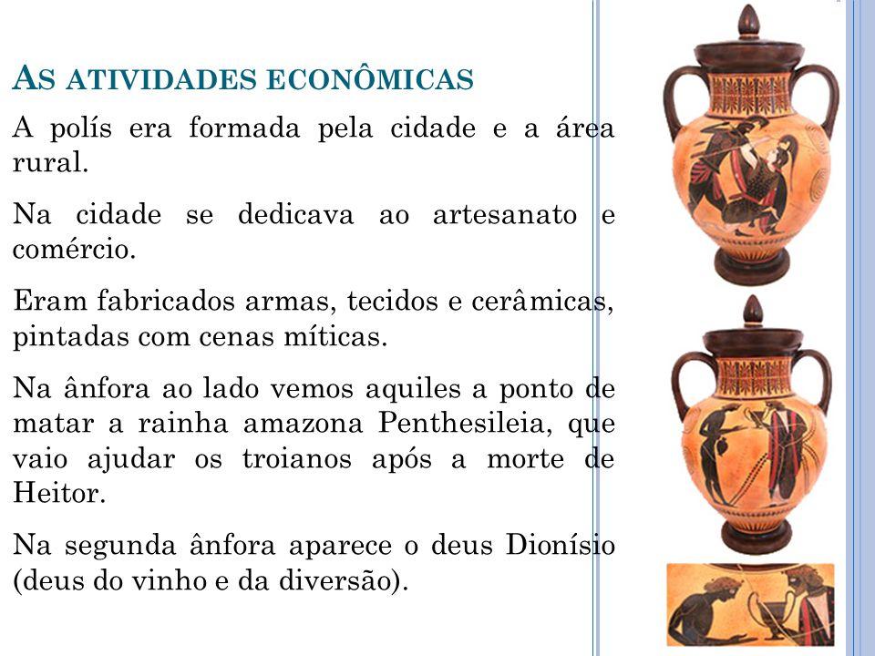 A S ATIVIDADES ECONÔMICAS A polís era formada pela cidade e a área rural. Na cidade se dedicava ao artesanato e comércio. Eram fabricados armas, tecid
