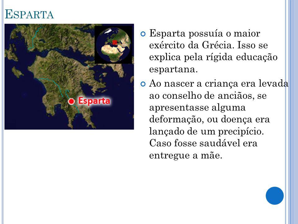 E SPARTA Esparta possuía o maior exército da Grécia. Isso se explica pela rígida educação espartana. Ao nascer a criança era levada ao conselho de anc