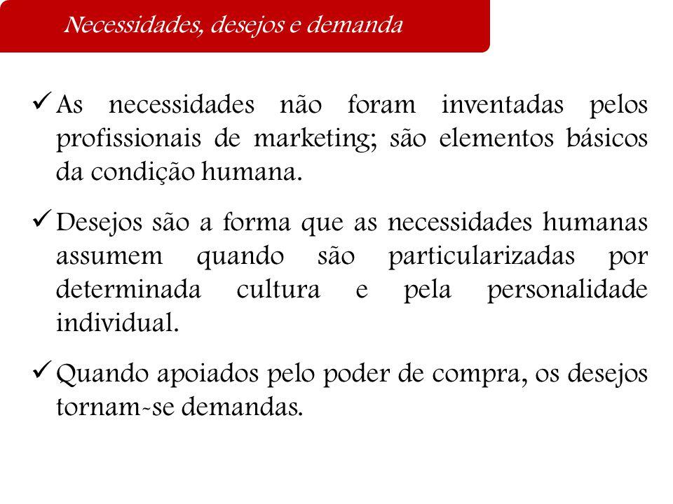 Necessidades, desejos e demanda  As necessidades não foram inventadas pelos profissionais de marketing; são elementos básicos da condição humana.