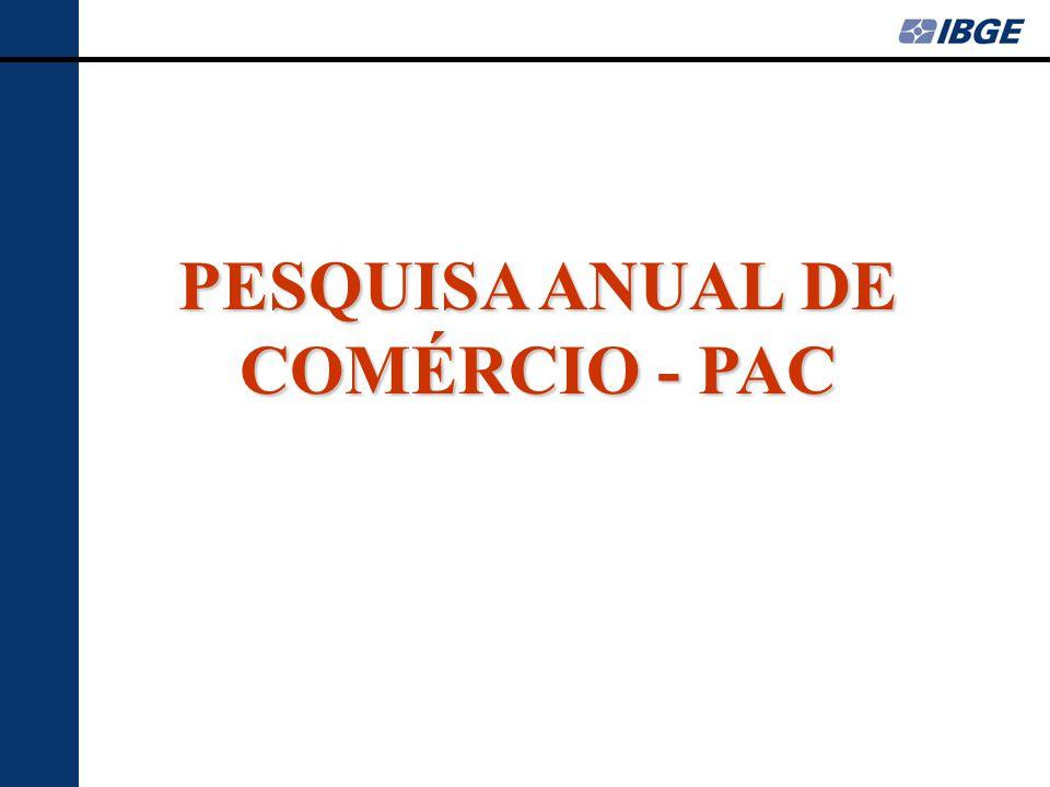 PESQUISA ANUAL DE COMÉRCIO PAC •Pesquisa estrutural implantada em 1988, com o objetivo de fornecer informações sobre o setor comercial.