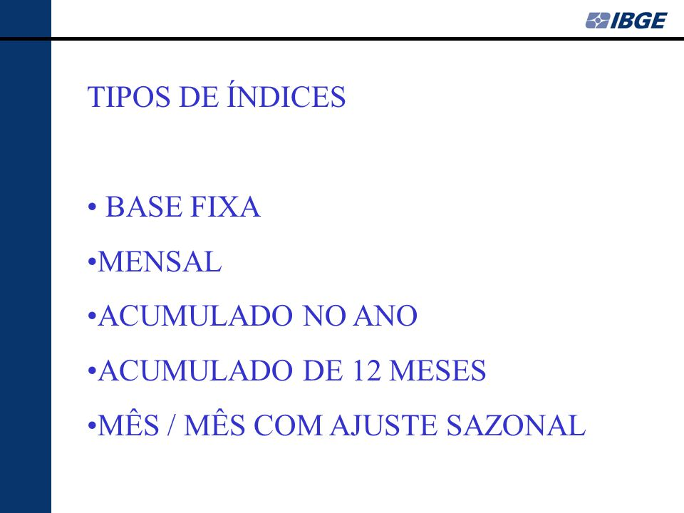 TIPOS DE ÍNDICES • BASE FIXA •MENSAL •ACUMULADO NO ANO •ACUMULADO DE 12 MESES •MÊS / MÊS COM AJUSTE SAZONAL