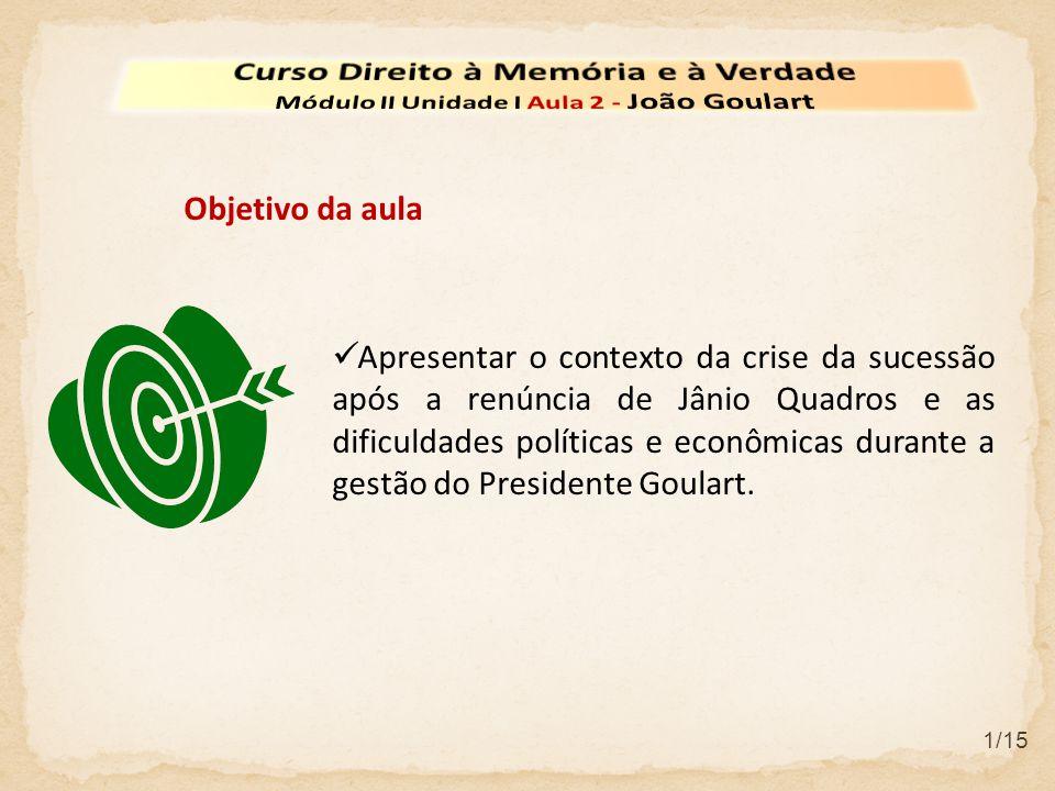  Apresentar o contexto da crise da sucessão após a renúncia de Jânio Quadros e as dificuldades políticas e econômicas durante a gestão do Presidente Goulart.