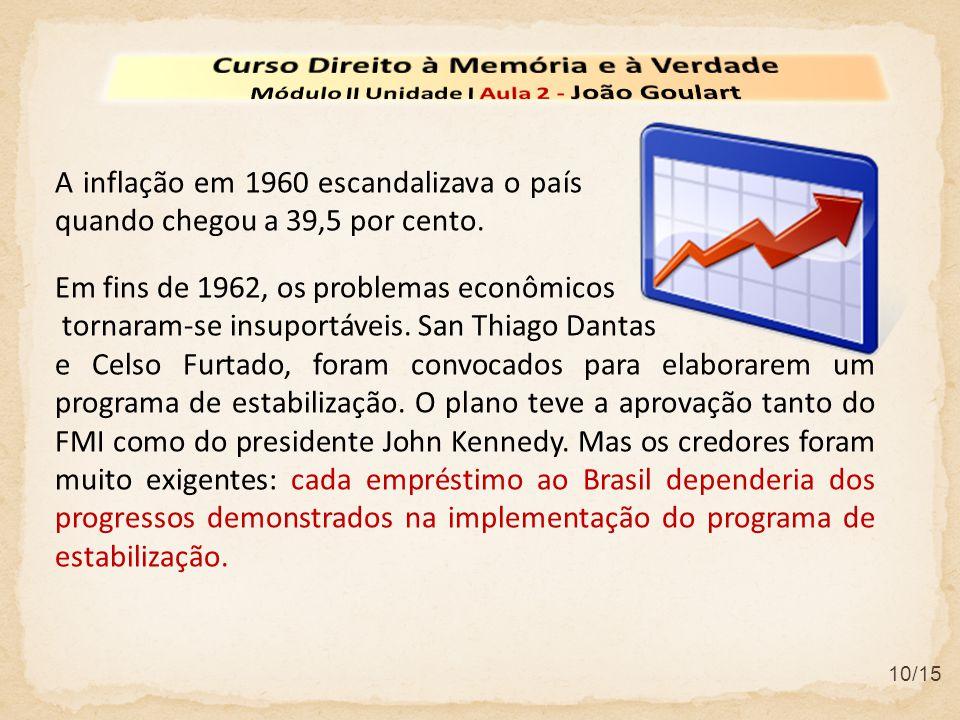 10/15 Em fins de 1962, os problemas econômicos tornaram-se insuportáveis. San Thiago Dantas e Celso Furtado, foram convocados para elaborarem um progr