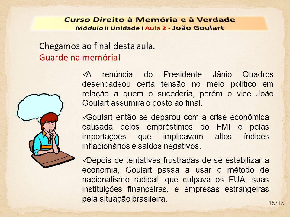 Chegamos ao final desta aula. Guarde na memória!  A renúncia do Presidente Jânio Quadros desencadeou certa tensão no meio político em relação a quem