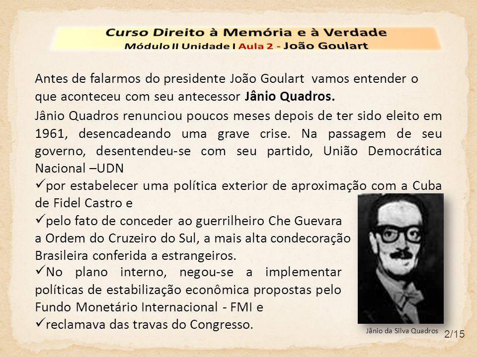 2/15 Antes de falarmos do presidente João Goulart vamos entender o que aconteceu com seu antecessor Jânio Quadros. Jânio Quadros renunciou poucos mese