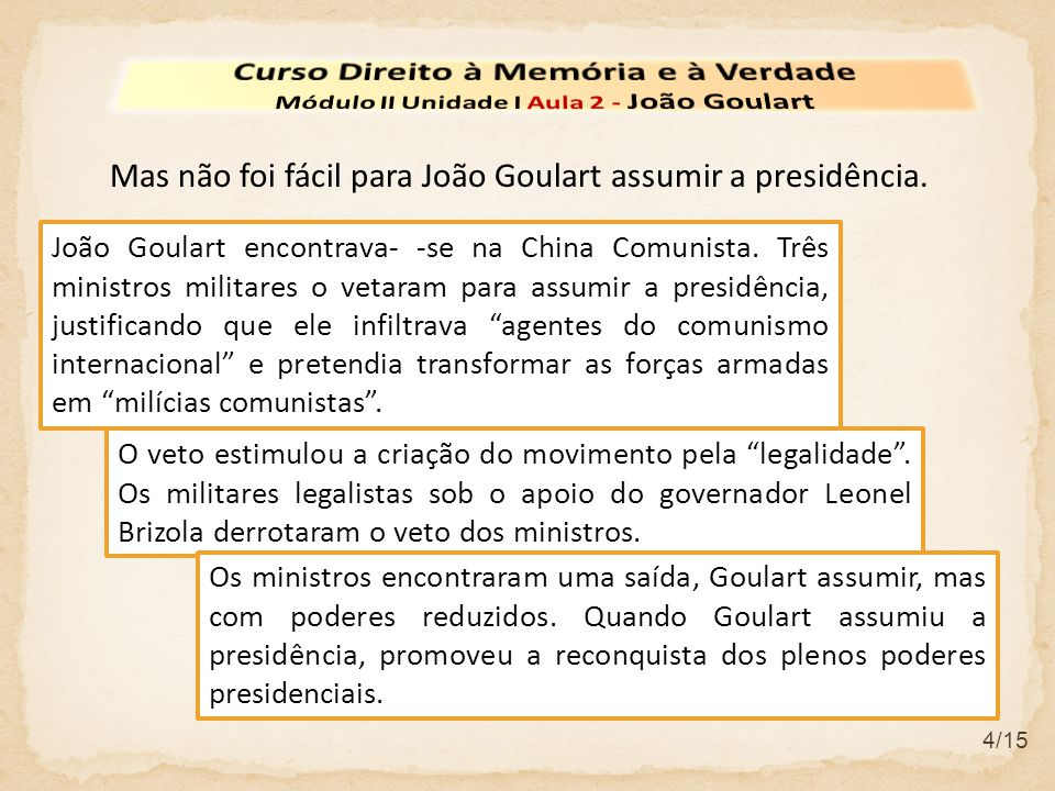 """4/15 João Goulart encontrava- -se na China Comunista. Três ministros militares o vetaram para assumir a presidência, justificando que ele infiltrava """""""