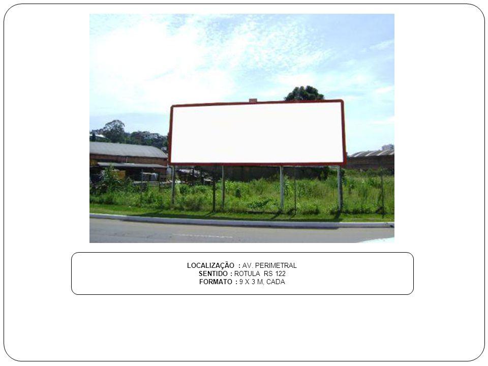 LOCALIZAÇÃO : AV. PERIMETRAL SENTIDO : ROTULA RS 122 FORMATO : 9 X 3 M, CADA