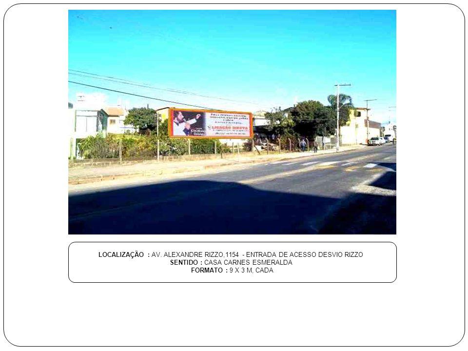 LOCALIZAÇÃO : AV. ALEXANDRE RIZZO,1154 - ENTRADA DE ACESSO DESVIO RIZZO SENTIDO : CASA CARNES ESMERALDA FORMATO : 9 X 3 M, CADA