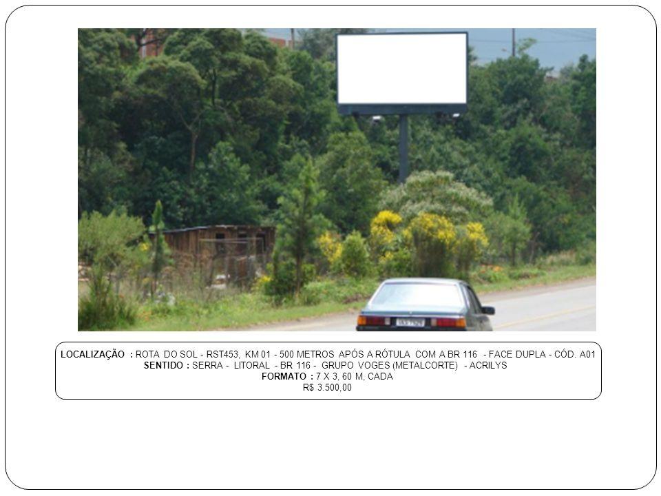 LOCALIZAÇÃO : ROTA DO SOL - RST453, KM 01 - 500 METROS APÓS A RÓTULA COM A BR 116 - FACE DUPLA - CÓD.