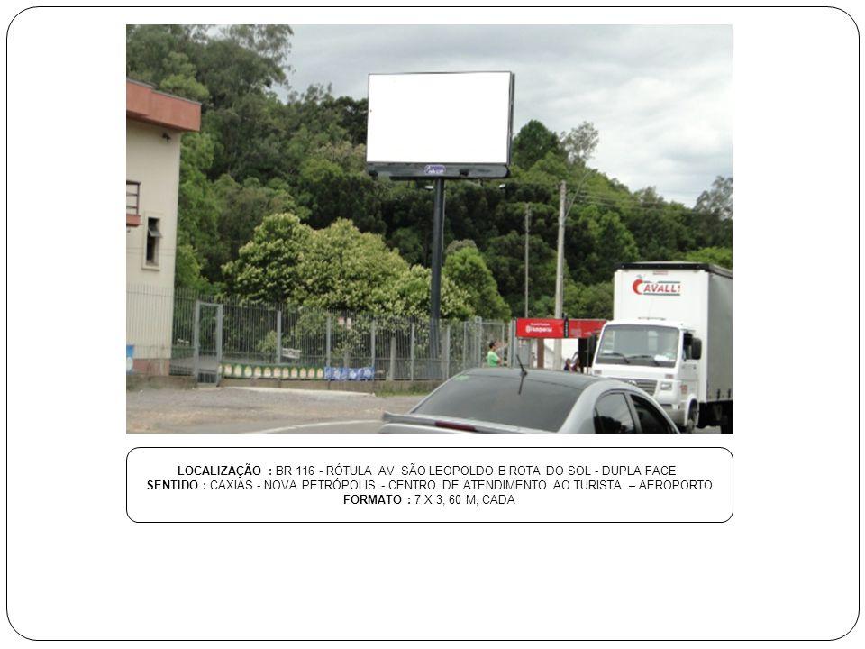 LOCALIZAÇÃO : BR 116 - RÓTULA AV. SÃO LEOPOLDO B ROTA DO SOL - DUPLA FACE SENTIDO : CAXIAS - NOVA PETRÓPOLIS - CENTRO DE ATENDIMENTO AO TURISTA – AERO
