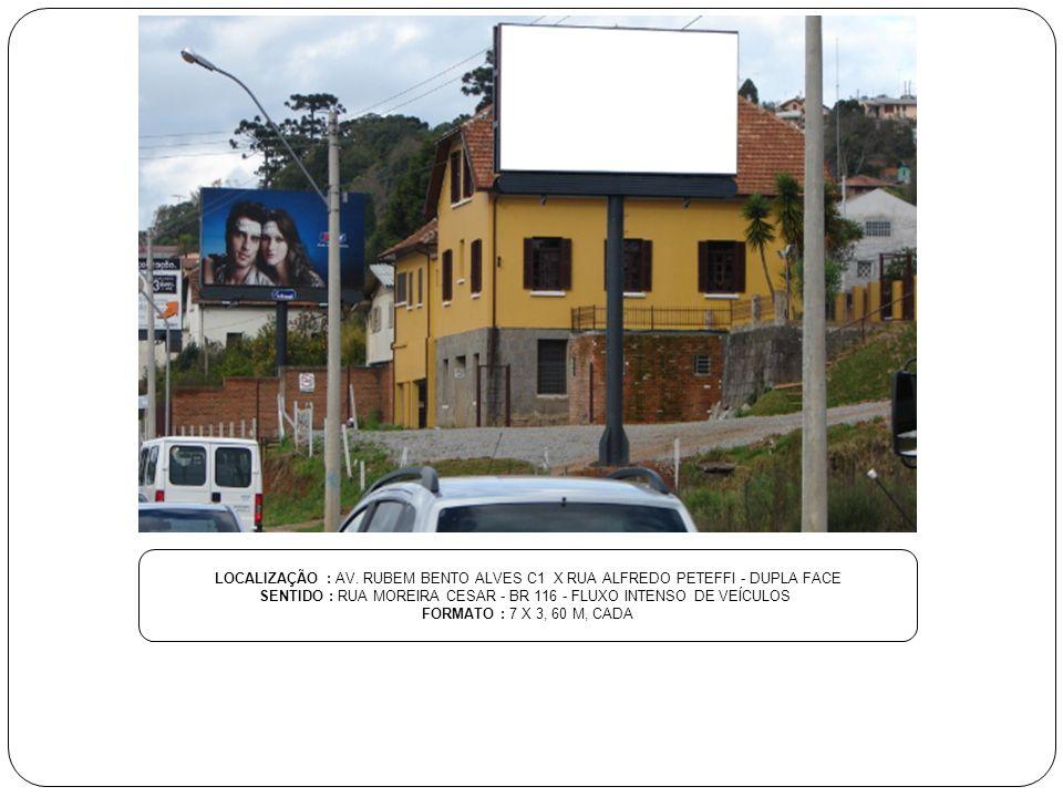 LOCALIZAÇÃO : AV. RUBEM BENTO ALVES C1 X RUA ALFREDO PETEFFI - DUPLA FACE SENTIDO : RUA MOREIRA CESAR - BR 116 - FLUXO INTENSO DE VEÍCULOS FORMATO : 7