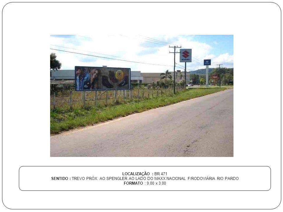 LOCALIZAÇÃO : BR 471 SENTIDO : TREVO PRÓX. AO SPENGLER AO LADO DO MAXX NACIONAL F/RODOVIÁRIA RIO PARDO FORMATO : 9,00 x 3,00
