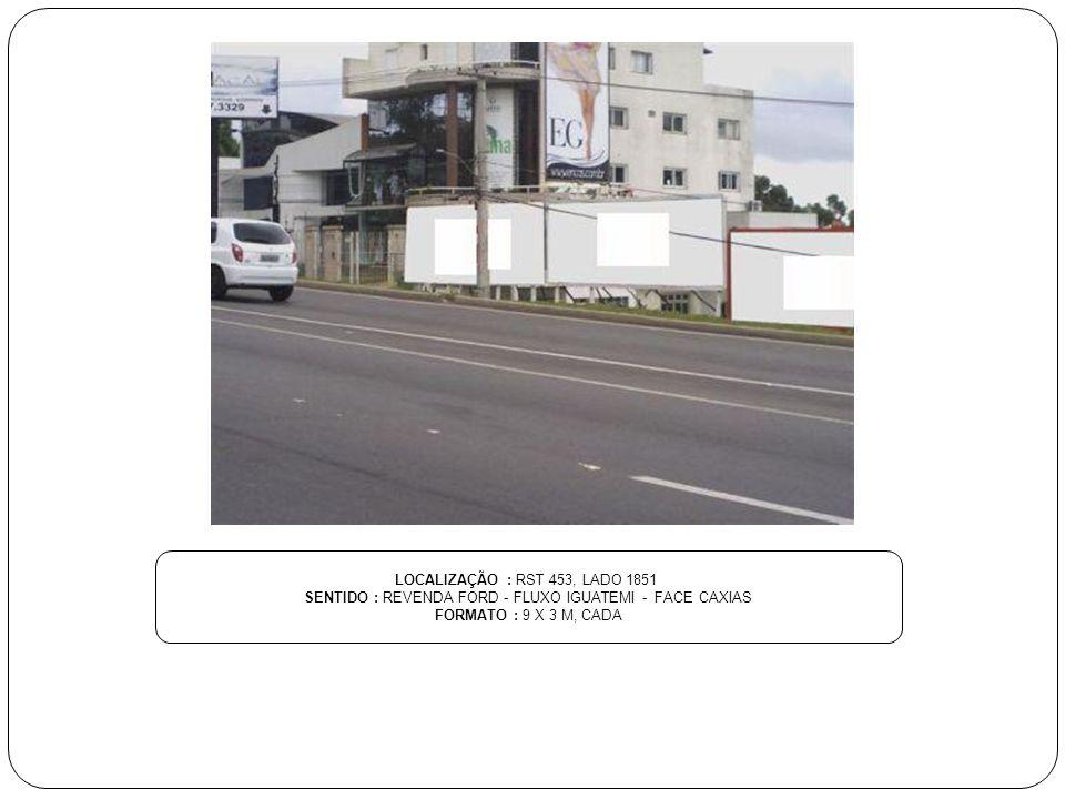 LOCALIZAÇÃO : RST 453, LADO 1851 SENTIDO : REVENDA FORD - FLUXO IGUATEMI - FACE CAXIAS FORMATO : 9 X 3 M, CADA