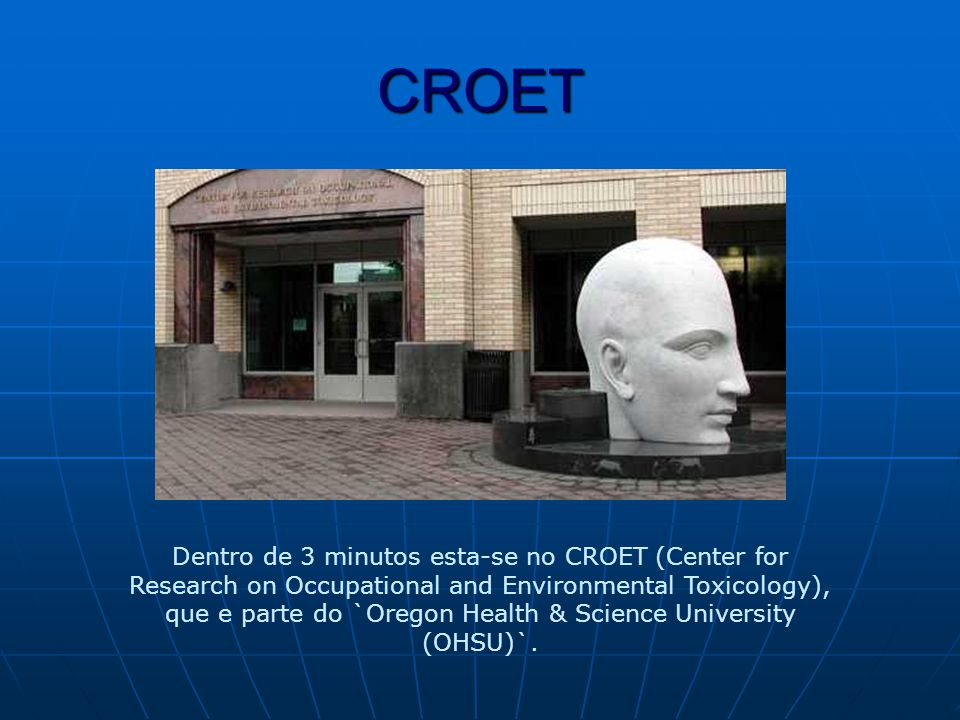 CROET Dentro de 3 minutos esta-se no CROET (Center for Research on Occupational and Environmental Toxicology), que e parte do `Oregon Health & Science University (OHSU)`.