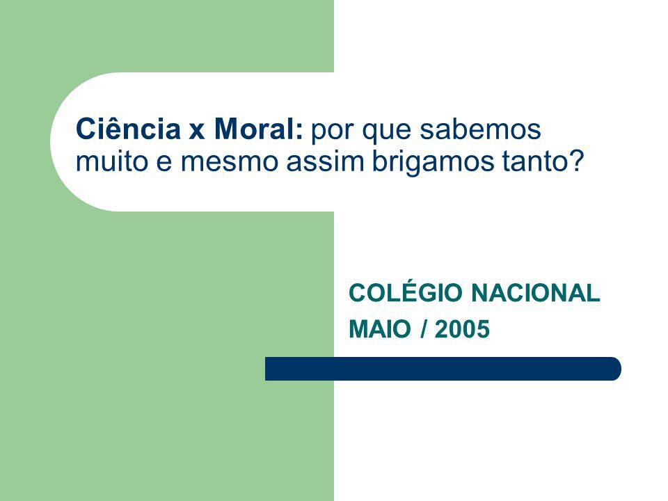 Ciência x Moral: por que sabemos muito e mesmo assim brigamos tanto? COLÉGIO NACIONAL MAIO / 2005