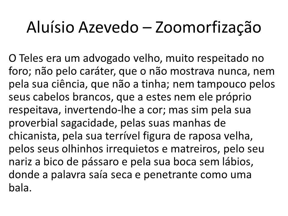 Aluísio Azevedo – Zoomorfização O Teles era um advogado velho, muito respeitado no foro; não pelo caráter, que o não mostrava nunca, nem pela sua ciên