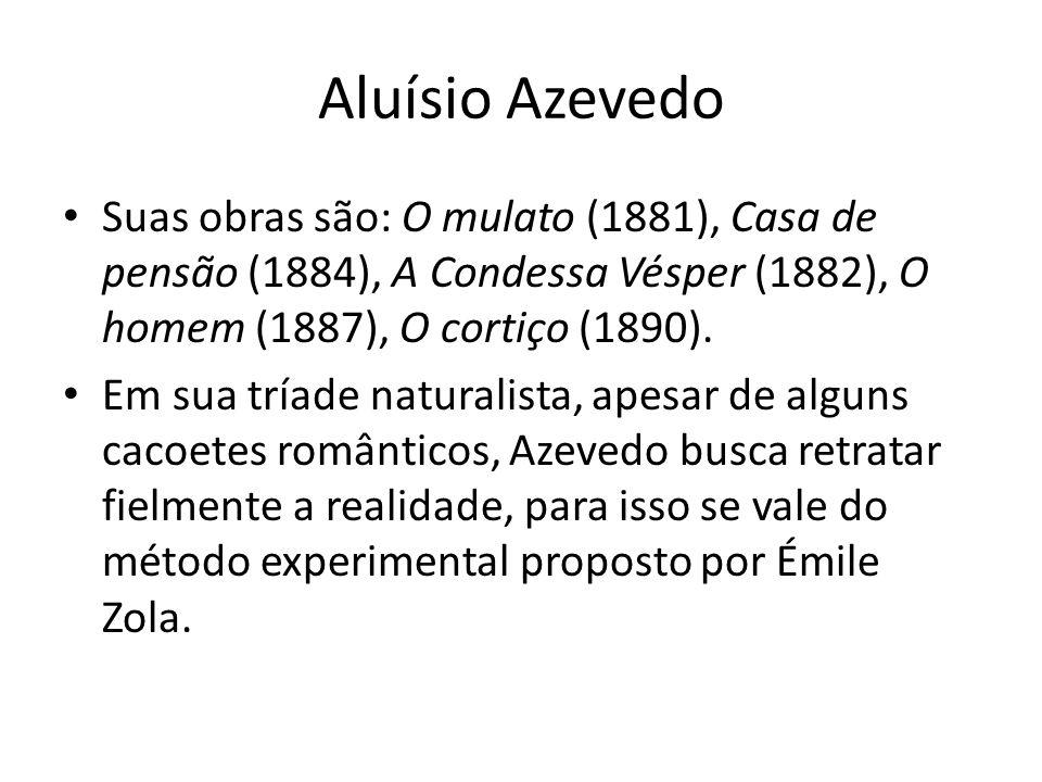 Aluísio Azevedo • Suas obras são: O mulato (1881), Casa de pensão (1884), A Condessa Vésper (1882), O homem (1887), O cortiço (1890). • Em sua tríade