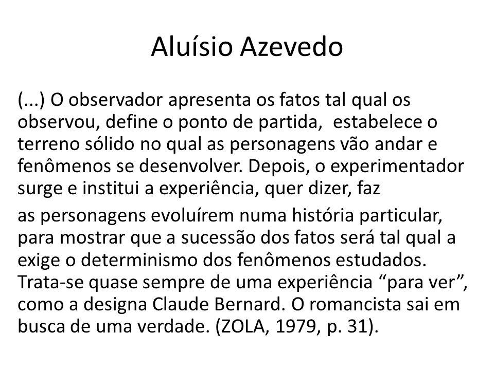 Aluísio Azevedo (...) O observador apresenta os fatos tal qual os observou, define o ponto de partida, estabelece o terreno sólido no qual as personagens vão andar e fenômenos se desenvolver.