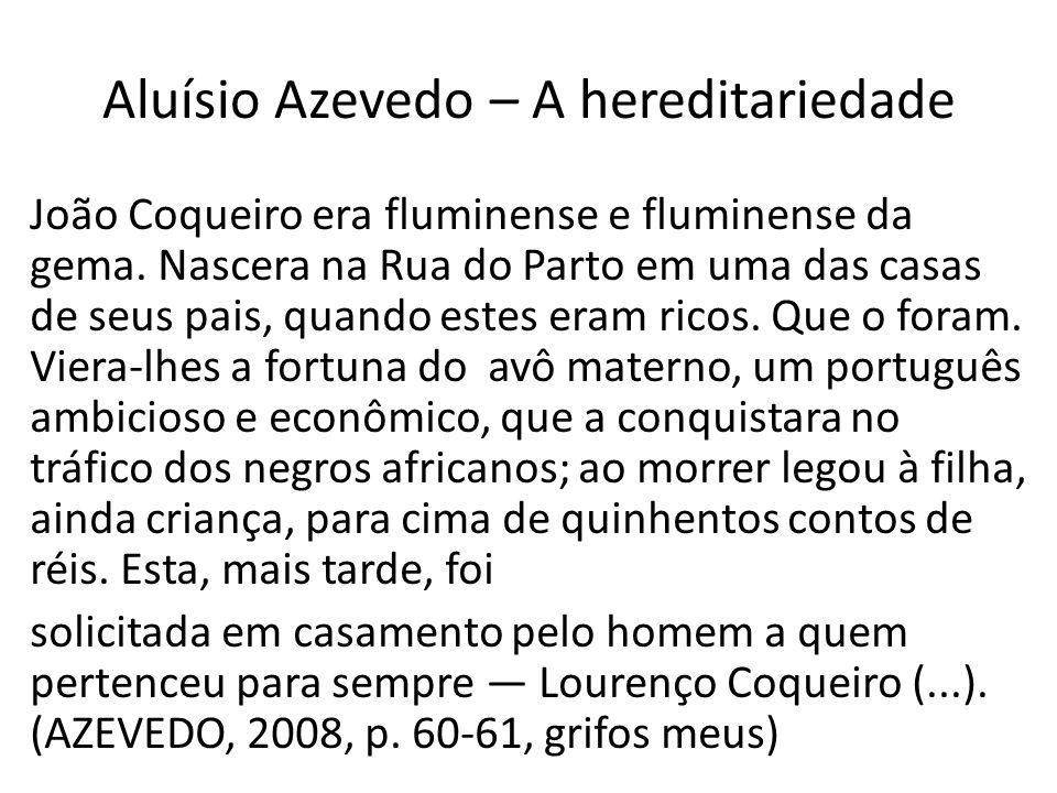 Aluísio Azevedo – A hereditariedade João Coqueiro era fluminense e fluminense da gema. Nascera na Rua do Parto em uma das casas de seus pais, quando e