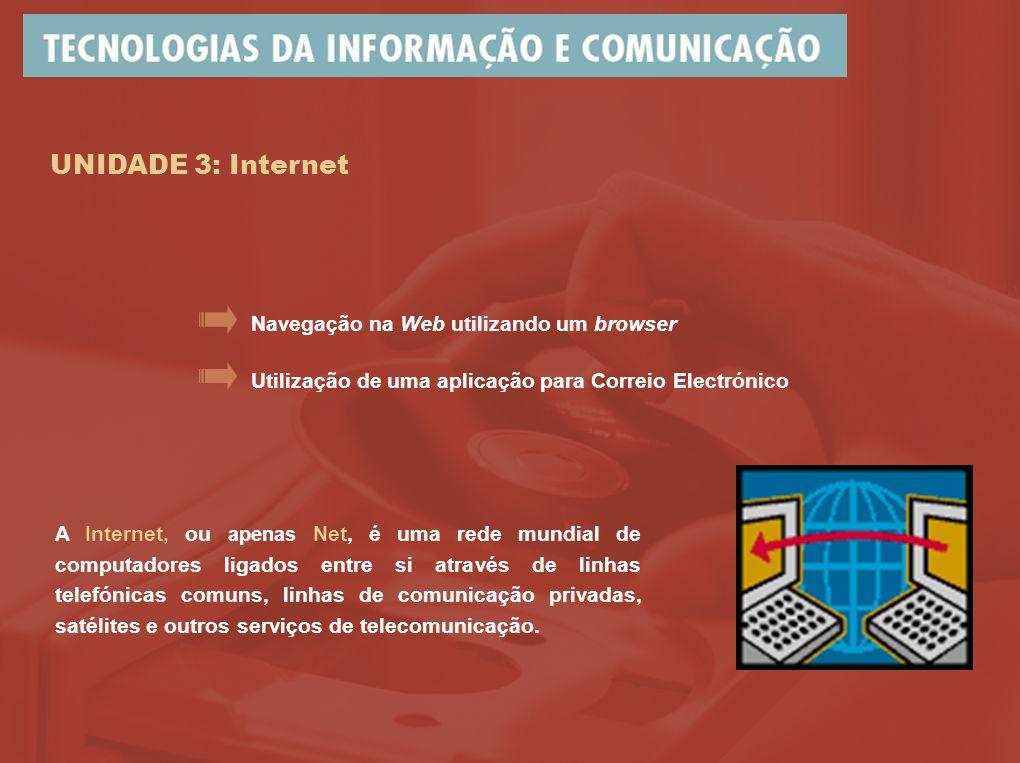 UNIDADE 3: Internet Utilização de uma aplicação para Correio Electrónico Navegação na Web utilizando um browser A Internet, ou apenas Net, é uma rede mundial de computadores ligados entre si através de linhas telefónicas comuns, linhas de comunicação privadas, satélites e outros serviços de telecomunicação.