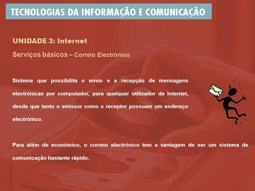 UNIDADE 3: Internet Serviços básicos – Correio Electrónico Sistema que possibilita o envio e a recepção de mensagens electrónicas por computador, para qualquer utilizador da Internet, desde que tanto o emissor como o receptor possuam um endereço electrónico.