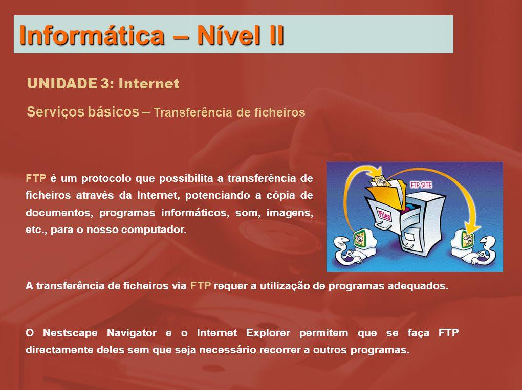 UNIDADE 3: Internet Serviços básicos – Transferência de ficheiros FTP é um protocolo que possibilita a transferência de ficheiros através da Internet, potenciando a cópia de documentos, programas informáticos, som, imagens, etc., para o nosso computador.