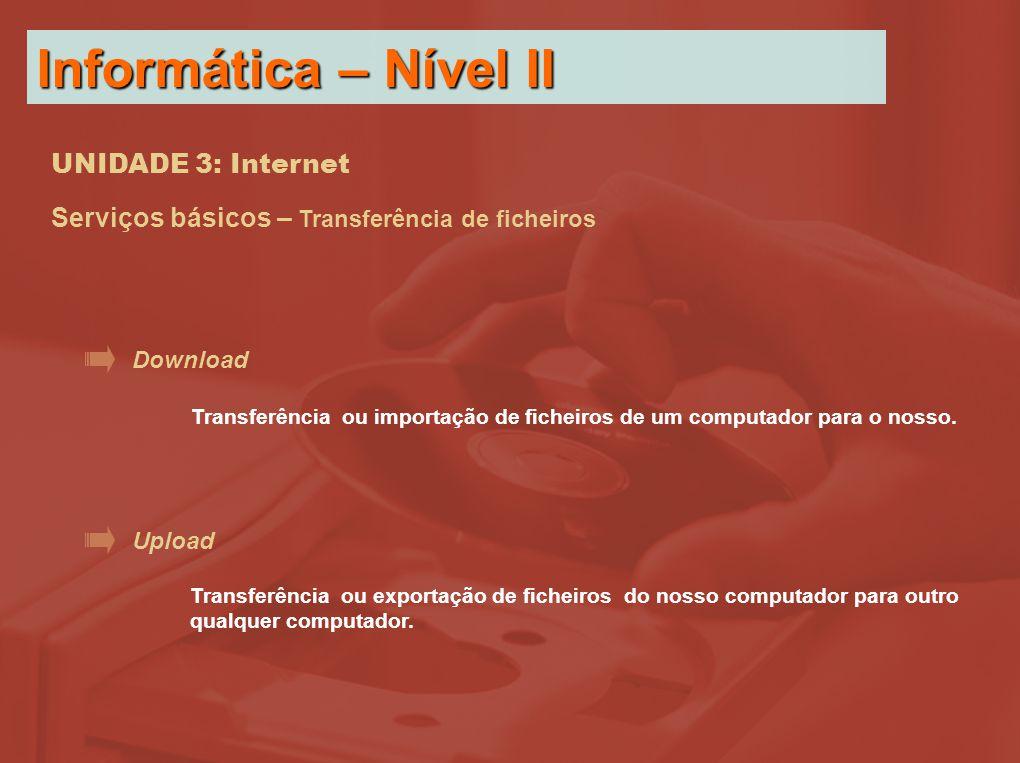 UNIDADE 3: Internet Serviços básicos – Transferência de ficheiros Download Upload Transferência ou importação de ficheiros de um computador para o nosso.