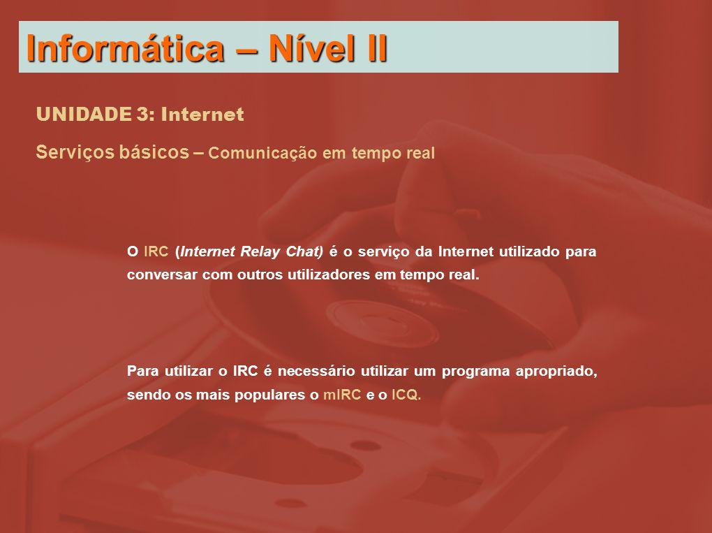 UNIDADE 3: Internet Serviços básicos – Comunicação em tempo real O IRC (Internet Relay Chat) é o serviço da Internet utilizado para conversar com outros utilizadores em tempo real.