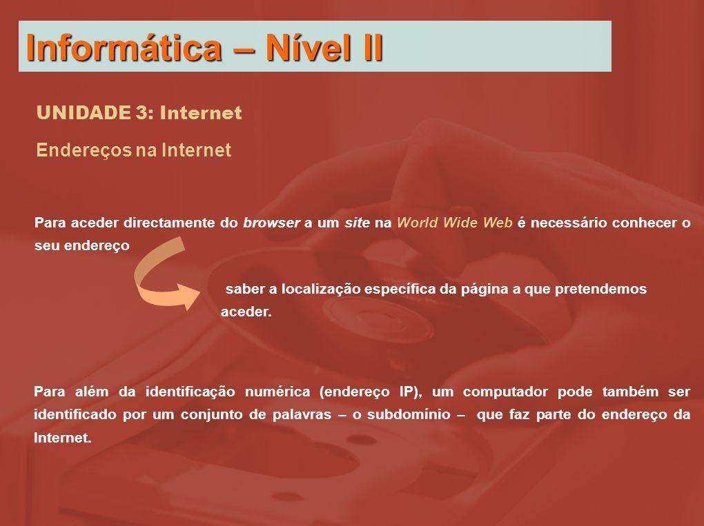 UNIDADE 3: Internet Endereços na Internet Para aceder directamente do browser a um site na World Wide Web é necessário conhecer o seu endereço Para além da identificação numérica (endereço IP), um computador pode também ser identificado por um conjunto de palavras – o subdomínio – que faz parte do endereço da Internet.
