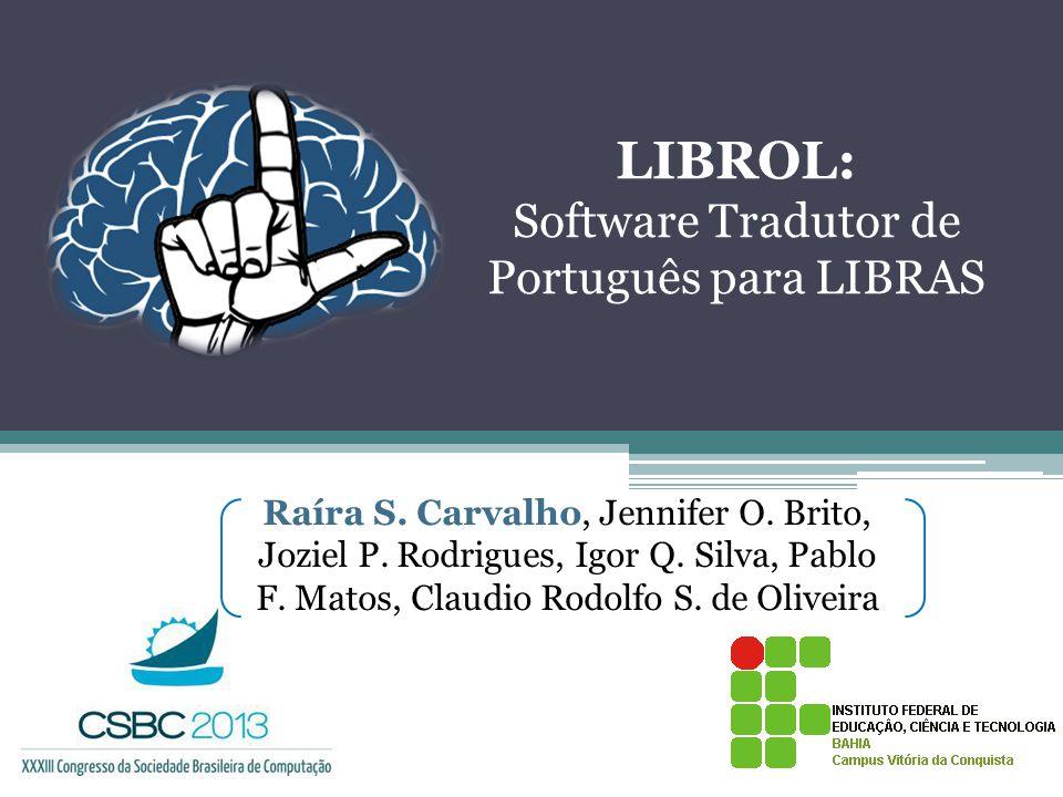 LIBROL: Software Tradutor de Português para LIBRAS Raíra S. Carvalho, Jennifer O. Brito, Joziel P. Rodrigues, Igor Q. Silva, Pablo F. Matos, Claudio R