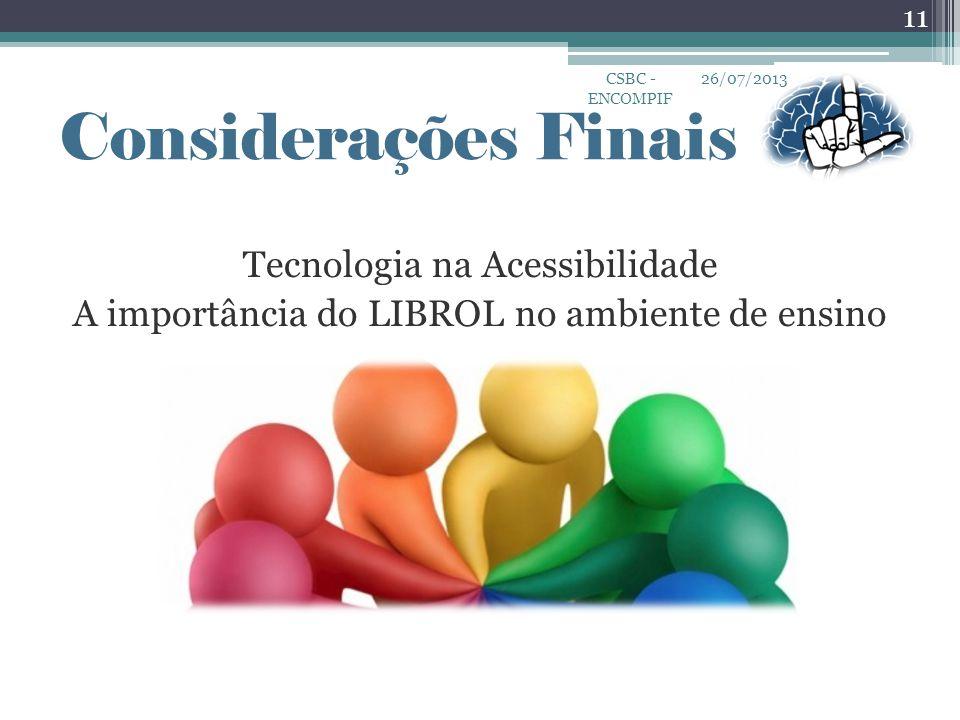 Tecnologia na Acessibilidade A importância do LIBROL no ambiente de ensino 26/07/2013CSBC - ENCOMPIF 11 Considerações Finais