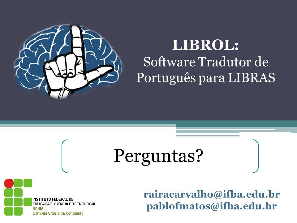 LIBROL: Software Tradutor de Português para LIBRAS Perguntas? rairacarvalho@ifba.edu.br pablofmatos@ifba.edu.br