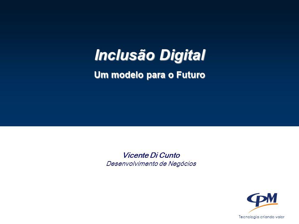 Tecnologia criando valor Inclusão Digital Um modelo para o Futuro Vicente Di Cunto Desenvolvimento de Negócios