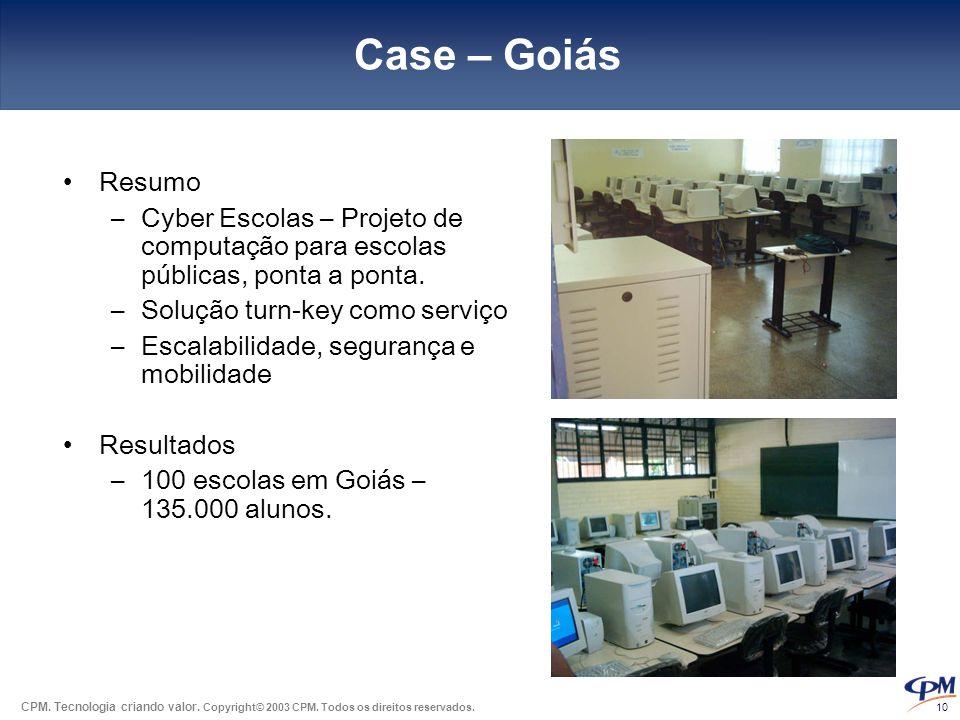 CPM. Tecnologia criando valor. Copyright© 2003 CPM. Todos os direitos reservados. 10 Case – Goiás •Resumo –Cyber Escolas – Projeto de computação para