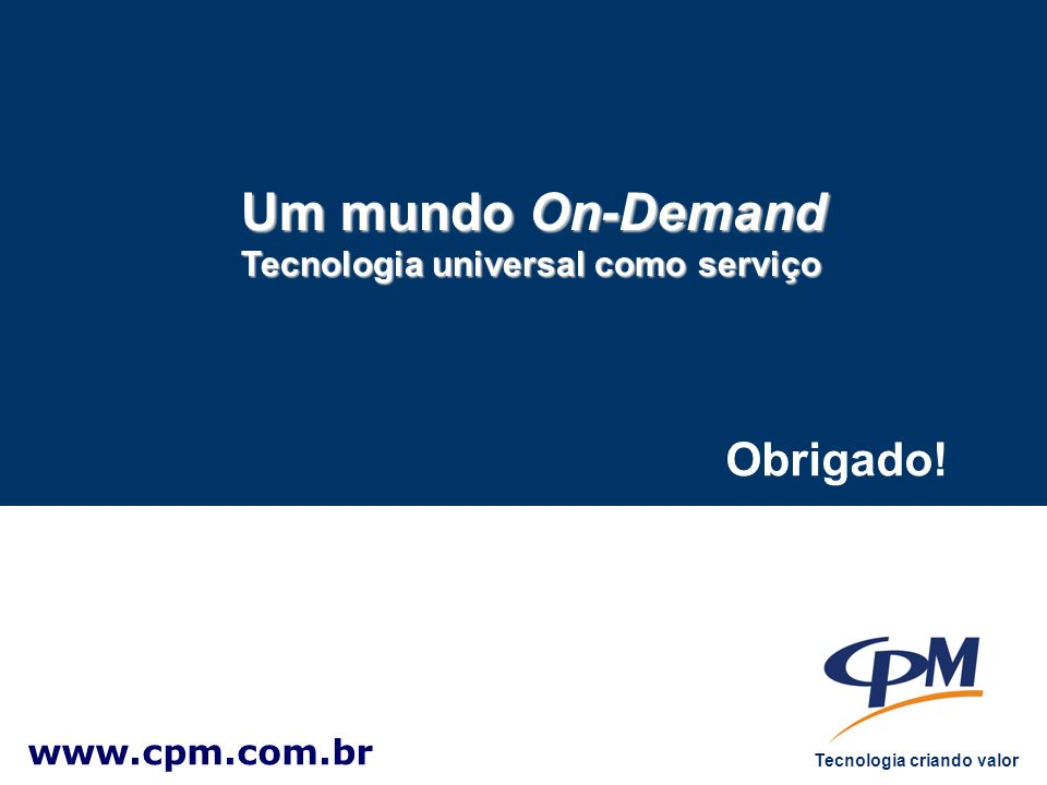 Tecnologia criando valor Obrigado! www.cpm.com.br Um mundo On-Demand Tecnologia universal como serviço