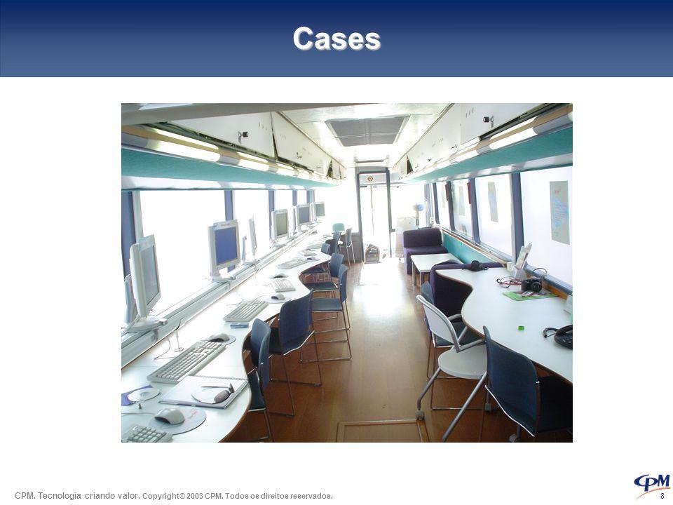 CPM. Tecnologia criando valor. Copyright© 2003 CPM. Todos os direitos reservados. 8 Cases