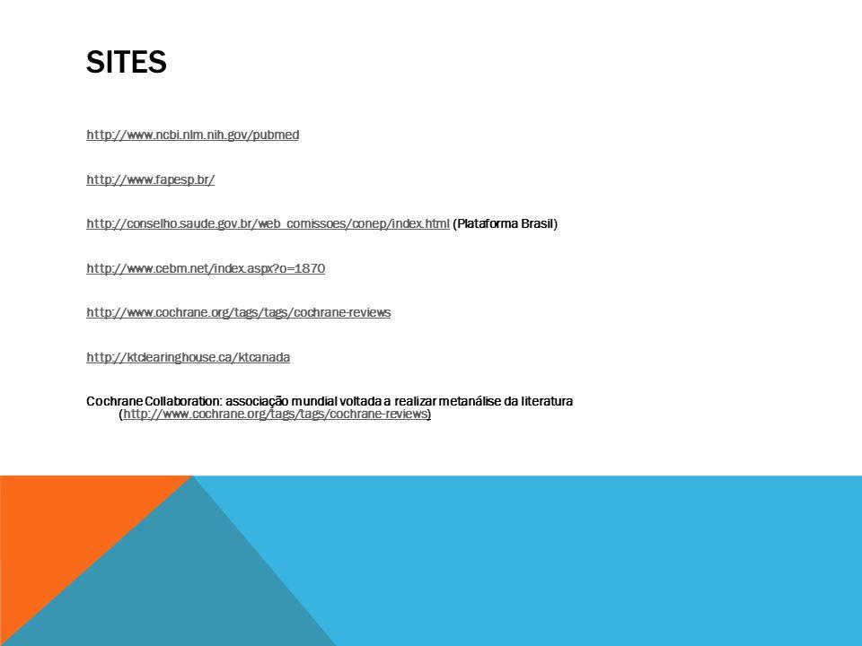 SITES http://www.ncbi.nlm.nih.gov/pubmed http://www.fapesp.br/ http://conselho.saude.gov.br/web_comissoes/conep/index.htmlhttp://conselho.saude.gov.br/web_comissoes/conep/index.html (Plataforma Brasil) http://www.cebm.net/index.aspx?o=1870 http://www.cochrane.org/tags/tags/cochrane-reviews http://ktclearinghouse.ca/ktcanada Cochrane Collaboration: associação mundial voltada a realizar metanálise da literatura (http://www.cochrane.org/tags/tags/cochrane-reviews)http://www.cochrane.org/tags/tags/cochrane-reviews