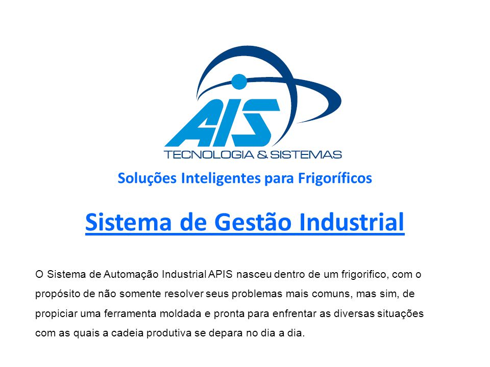 Soluções Inteligentes para Frigoríficos Sistema de Gestão Industrial O Sistema de Automação Industrial APIS nasceu dentro de um frigorifico, com o pro
