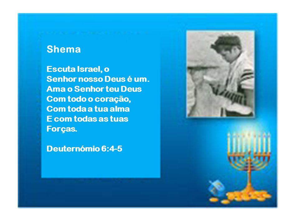 Shema Escuta Israel, o Senhor nosso Deus é um. Ama o Senhor teu Deus Com todo o coração, Com toda a tua alma E com todas as tuas Forças. Deuternómio 6