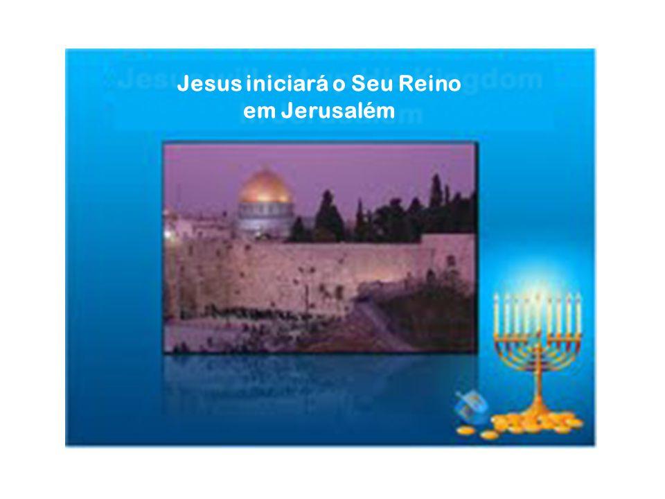 Jesus iniciará o Seu Reino em Jerusalém