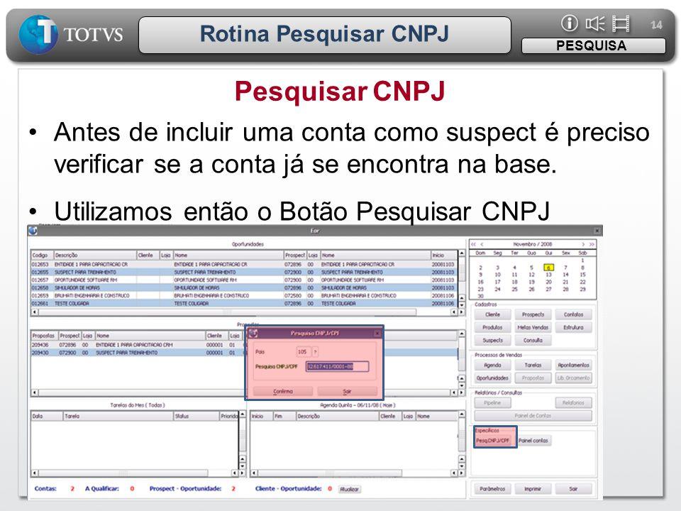 14 Rotina Pesquisar CNPJ Pesquisar CNPJ PESQUISA •Antes de incluir uma conta como suspect é preciso verificar se a conta já se encontra na base. •Util