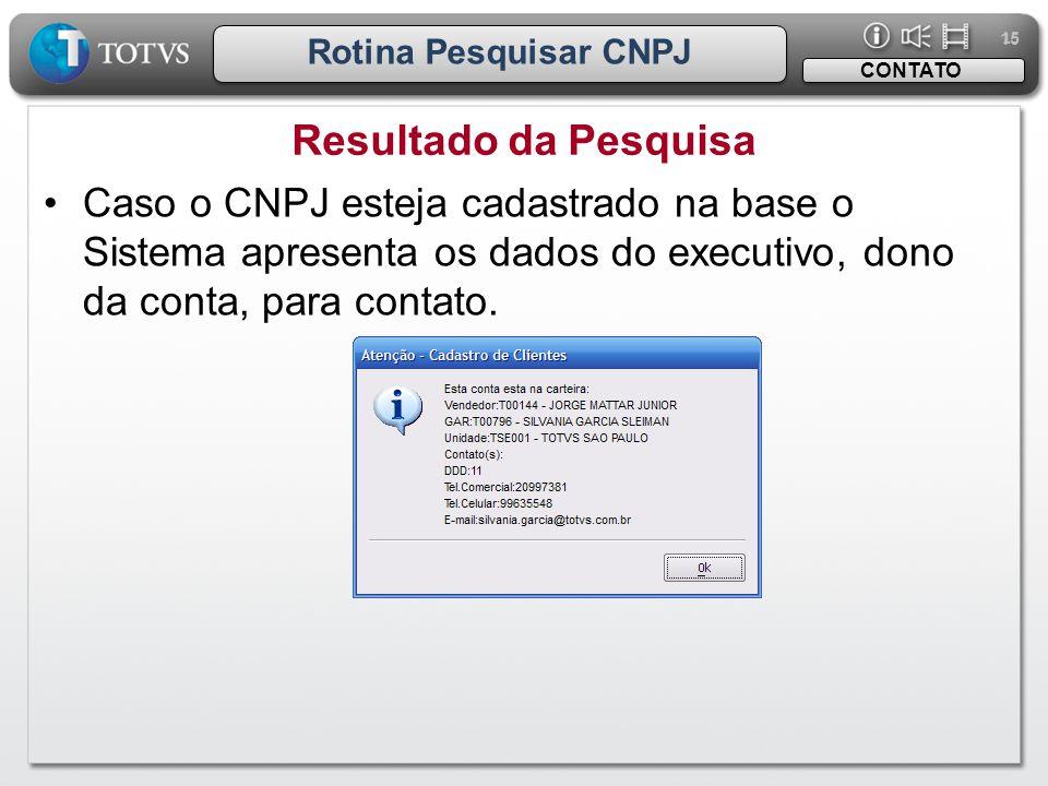 15 Rotina Pesquisar CNPJ Resultado da Pesquisa CONTATO •Caso o CNPJ esteja cadastrado na base o Sistema apresenta os dados do executivo, dono da conta