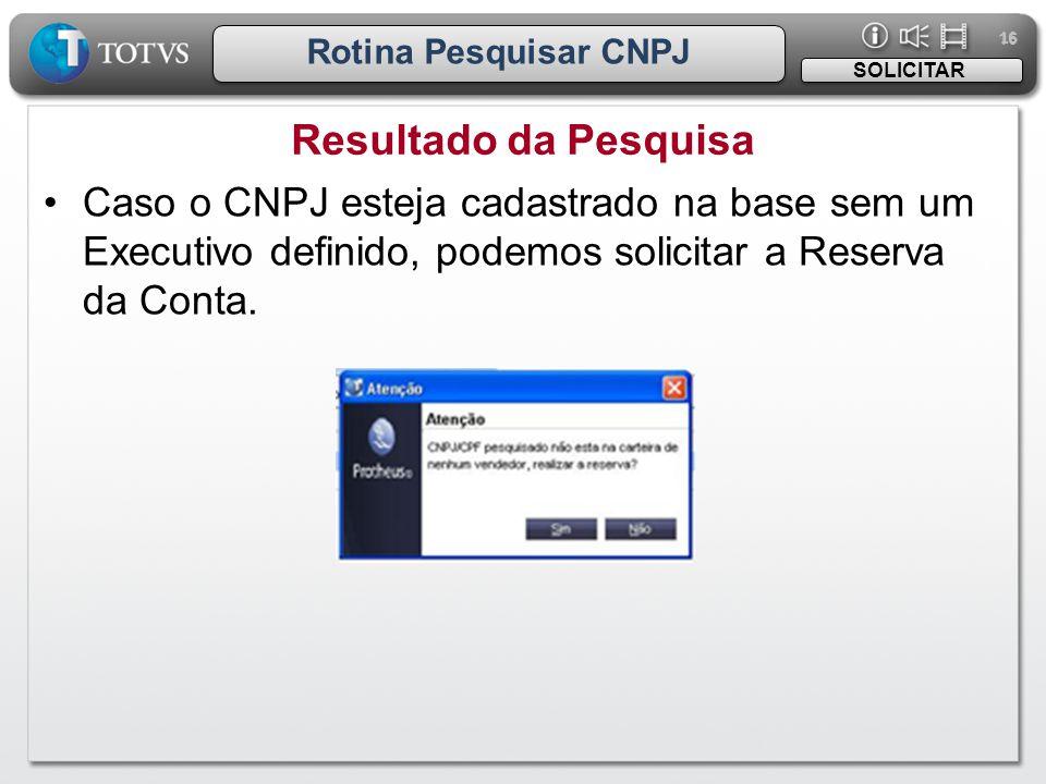 16 Rotina Pesquisar CNPJ Resultado da Pesquisa SOLICITAR •Caso o CNPJ esteja cadastrado na base sem um Executivo definido, podemos solicitar a Reserva