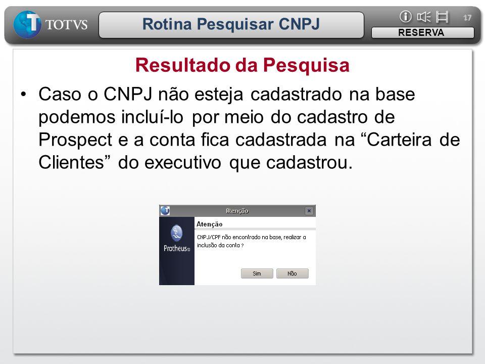 17 Rotina Pesquisar CNPJ Resultado da Pesquisa RESERVA •Caso o CNPJ não esteja cadastrado na base podemos incluí-lo por meio do cadastro de Prospect e