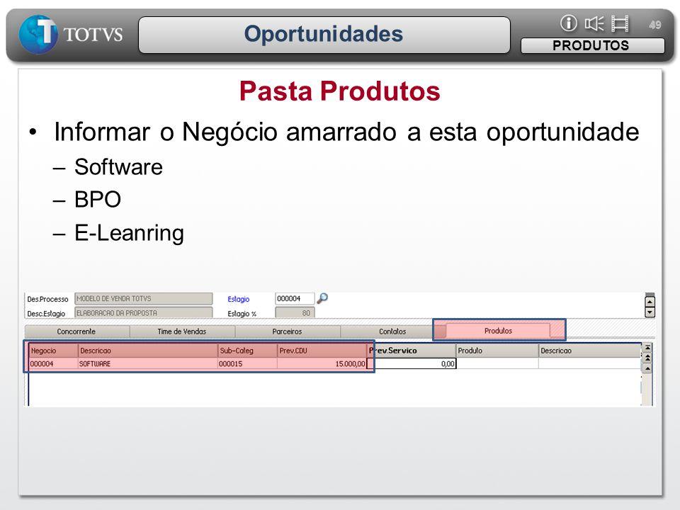 49 Oportunidades Pasta Produtos PRODUTOS •Informar o Negócio amarrado a esta oportunidade –Software –BPO –E-Leanring