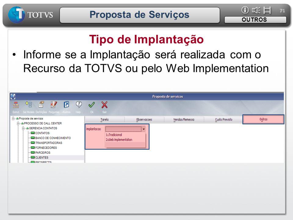 71 Proposta de Serviços Tipo de Implantação OUTROS •Informe se a Implantação será realizada com o Recurso da TOTVS ou pelo Web Implementation