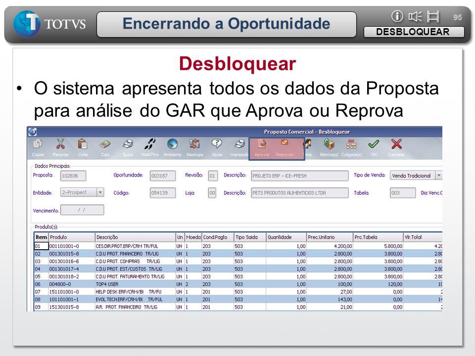 95 Encerrando a Oportunidade Desbloquear DESBLOQUEAR •O sistema apresenta todos os dados da Proposta para análise do GAR que Aprova ou Reprova